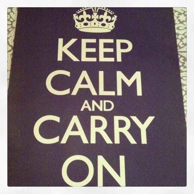 KEEP CALM & CARRY ON!